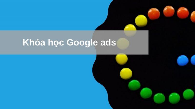 Khóa học quảng cáo Google ads – Học từ A-Z để bá đạo trên Google